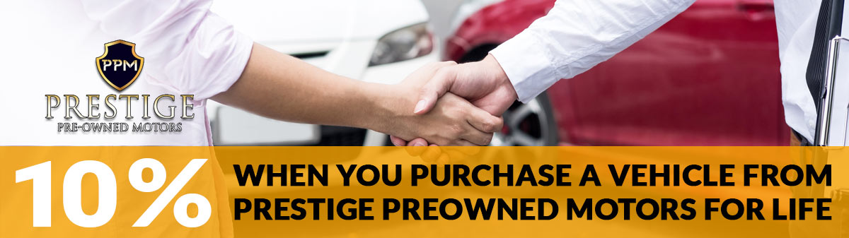 10% when you purchase vehicle from Prestige Preowned Motors for life